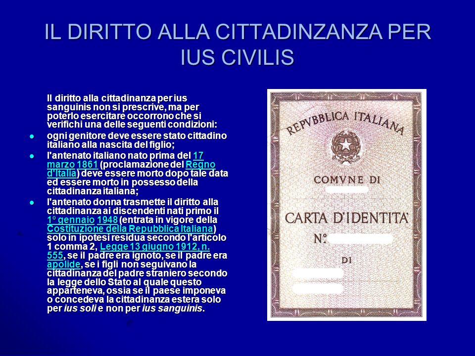 IL DIRITTO ALLA CITTADINZANZA PER IUS CIVILIS Il diritto alla cittadinanza per ius sanguinis non si prescrive, ma per poterlo esercitare occorrono che si verifichi una delle seguenti condizioni: Il diritto alla cittadinanza per ius sanguinis non si prescrive, ma per poterlo esercitare occorrono che si verifichi una delle seguenti condizioni: ogni genitore deve essere stato cittadino italiano alla nascita del figlio; ogni genitore deve essere stato cittadino italiano alla nascita del figlio; l antenato italiano nato prima del 17 marzo 1861 (proclamazione del Regno d Italia) deve essere morto dopo tale data ed essere morto in possesso della cittadinanza italiana; l antenato italiano nato prima del 17 marzo 1861 (proclamazione del Regno d Italia) deve essere morto dopo tale data ed essere morto in possesso della cittadinanza italiana;17 marzo1861Regno d Italia17 marzo1861Regno d Italia l antenato donna trasmette il diritto alla cittadinanza ai discendenti nati primo il 1º gennaio 1948 (entrata in vigore della Costituzione della Repubblica Italiana) solo in ipotesi residua secondo l articolo 1 comma 2, Legge 13 giugno 1912, n.