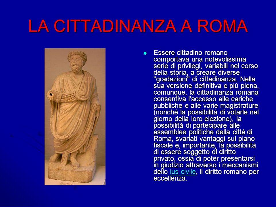 LA CITTADINANZA A ROMA Essere cittadino romano comportava una notevolissima serie di privilegi, variabili nel corso della storia, a creare diverse gradazioni di cittadinanza.