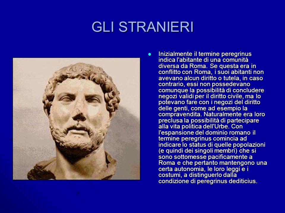 GLI STRANIERI Inizialmente il termine peregrinus indica l abitante di una comunità diversa da Roma.