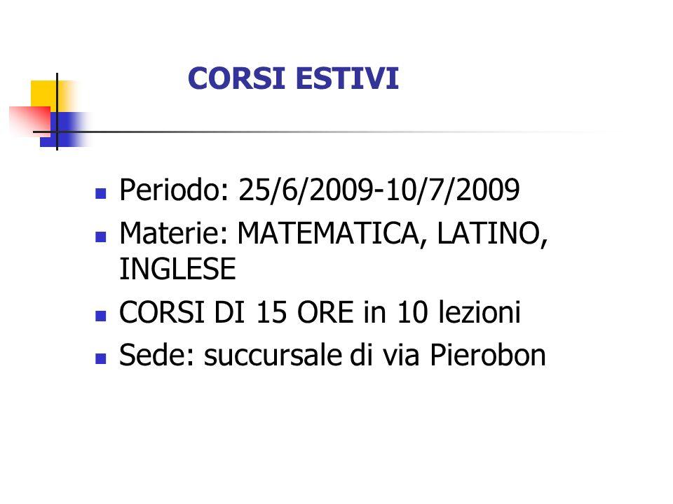 CORSI ESTIVI Periodo: 25/6/2009-10/7/2009 Materie: MATEMATICA, LATINO, INGLESE CORSI DI 15 ORE in 10 lezioni Sede: succursale di via Pierobon