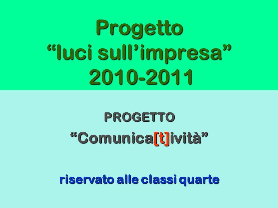 Progetto luci sullimpresa 2010-2011 PROGETTO Comunica[t]ività riservato alle classi quarte