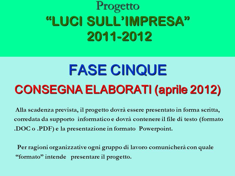 Progetto LUCI SULLIMPRESA 2011-2012 FASE CINQUE CONSEGNA ELABORATI (aprile 2012) Alla scadenza prevista, il progetto dovrà essere presentato in forma