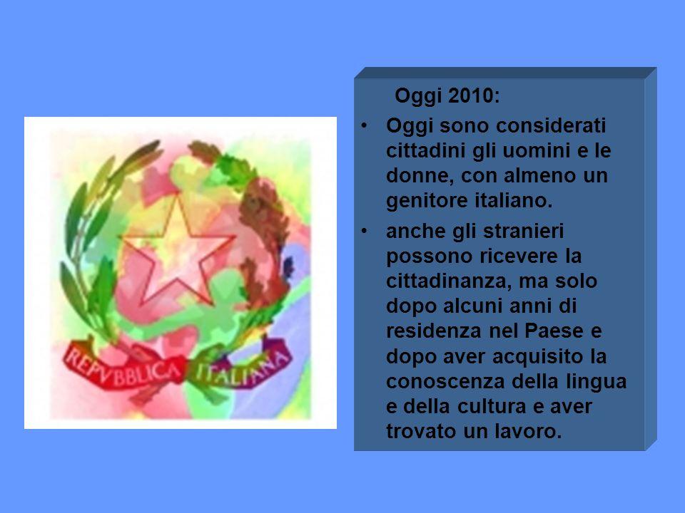 Oggi 2010: Oggi sono considerati cittadini gli uomini e le donne, con almeno un genitore italiano. anche gli stranieri possono ricevere la cittadinanz