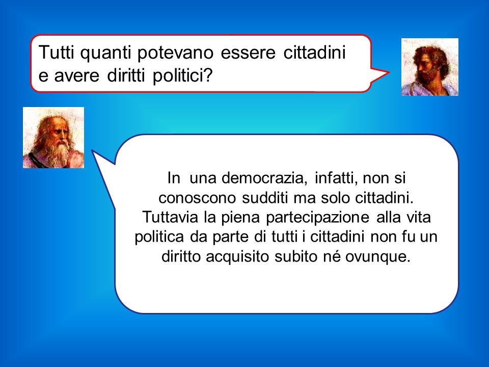 In una democrazia, infatti, non si conoscono sudditi ma solo cittadini. Tuttavia la piena partecipazione alla vita politica da parte di tutti i cittad