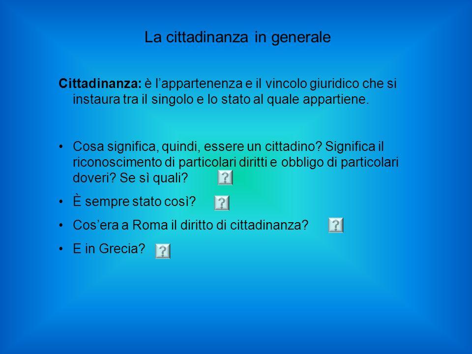 La cittadinanza in generale Cittadinanza: è lappartenenza e il vincolo giuridico che si instaura tra il singolo e lo stato al quale appartiene. Cosa s