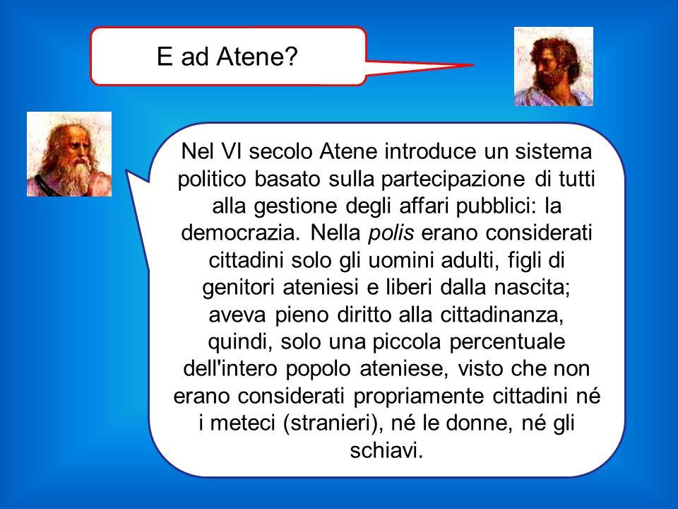 Nel VI secolo Atene introduce un sistema politico basato sulla partecipazione di tutti alla gestione degli affari pubblici: la democrazia. Nella polis
