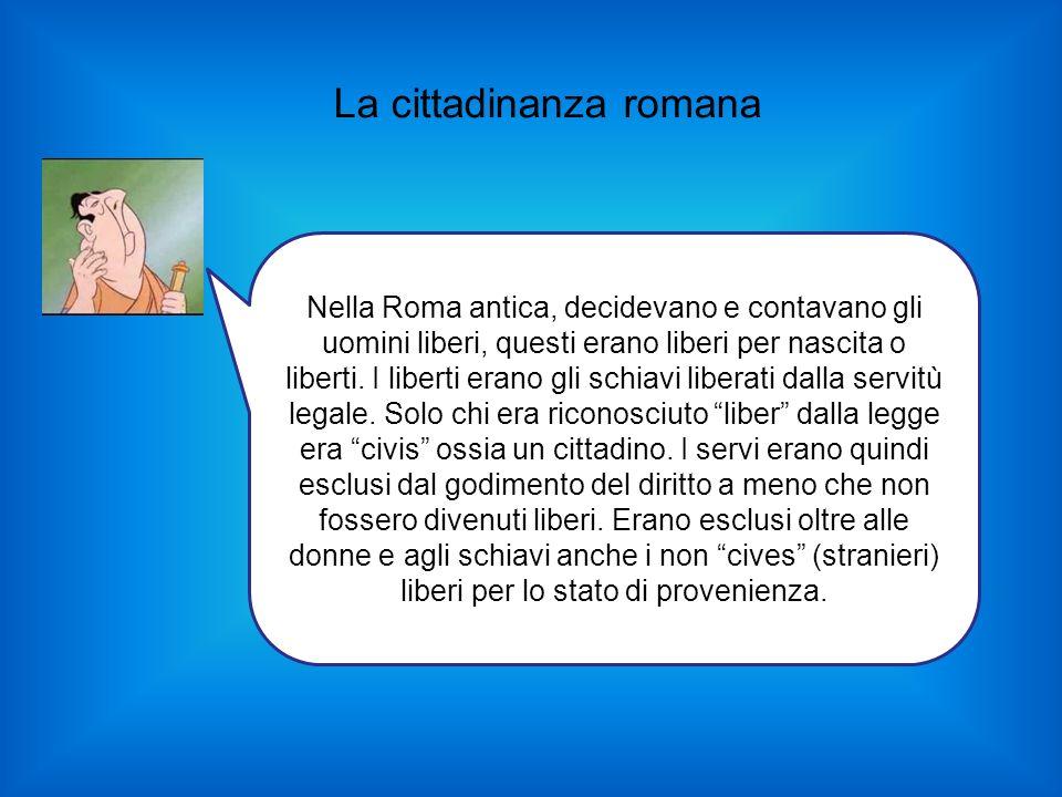 La cittadinanza romana Nella Roma antica, decidevano e contavano gli uomini liberi, questi erano liberi per nascita o liberti. I liberti erano gli sch