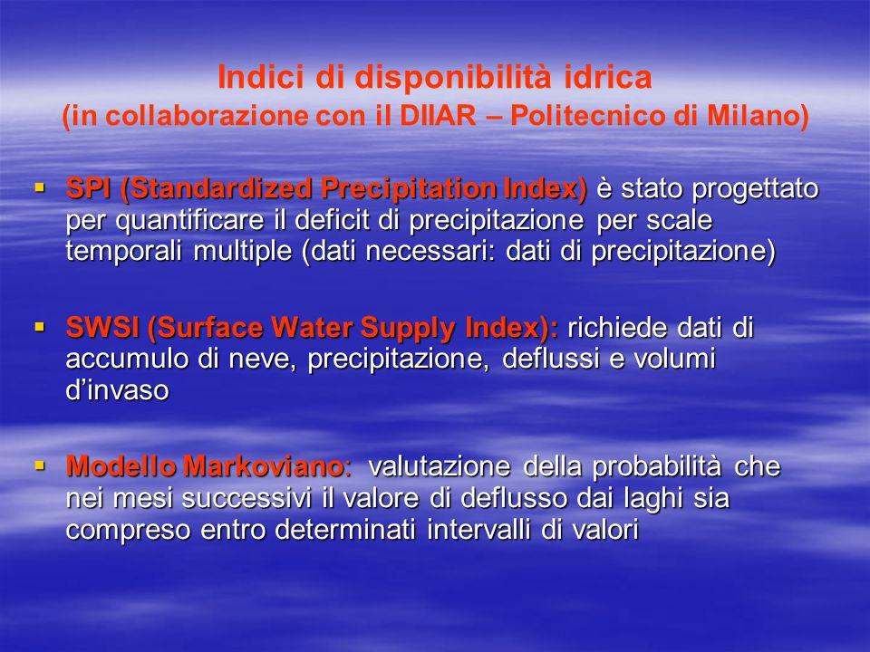 Indici di disponibilità idrica (in collaborazione con il DIIAR – Politecnico di Milano) SPI (Standardized Precipitation Index) è stato progettato per quantificare il deficit di precipitazione per scale temporali multiple (dati necessari: dati di precipitazione) SPI (Standardized Precipitation Index) è stato progettato per quantificare il deficit di precipitazione per scale temporali multiple (dati necessari: dati di precipitazione) SWSI (Surface Water Supply Index): richiede dati di accumulo di neve, precipitazione, deflussi e volumi dinvaso SWSI (Surface Water Supply Index): richiede dati di accumulo di neve, precipitazione, deflussi e volumi dinvaso Modello Markoviano: valutazione della probabilità che nei mesi successivi il valore di deflusso dai laghi sia compreso entro determinati intervalli di valori Modello Markoviano: valutazione della probabilità che nei mesi successivi il valore di deflusso dai laghi sia compreso entro determinati intervalli di valori