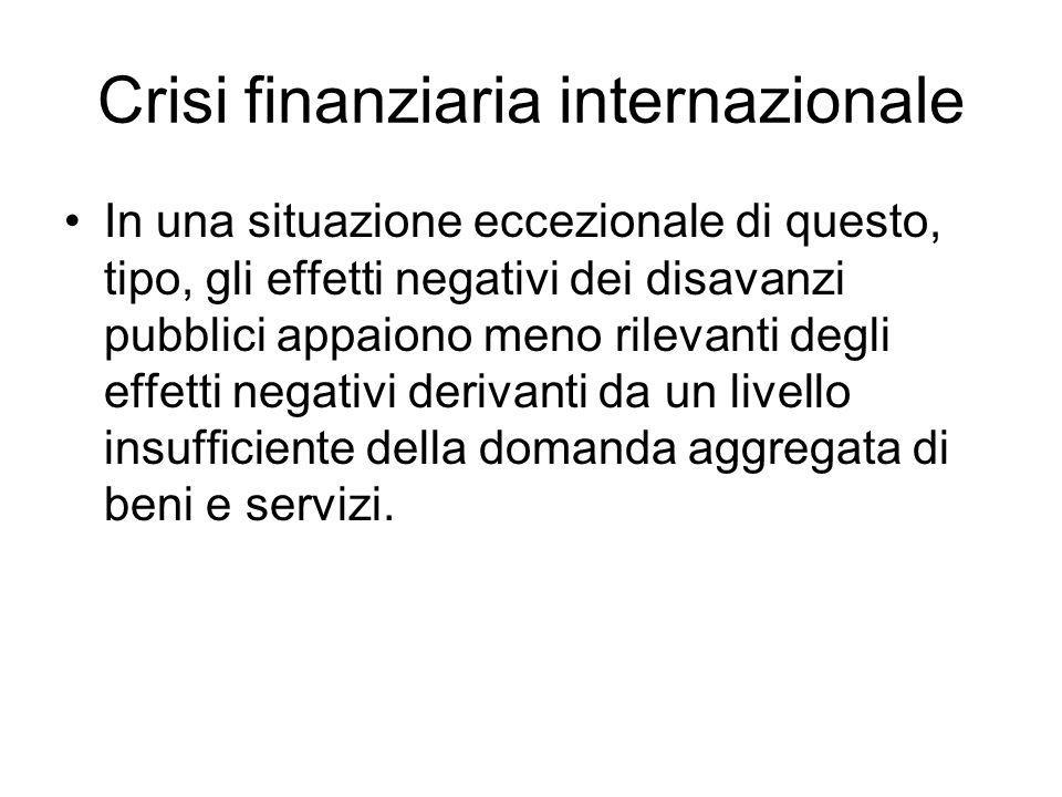 Crisi finanziaria internazionale In una situazione eccezionale di questo, tipo, gli effetti negativi dei disavanzi pubblici appaiono meno rilevanti degli effetti negativi derivanti da un livello insufficiente della domanda aggregata di beni e servizi.
