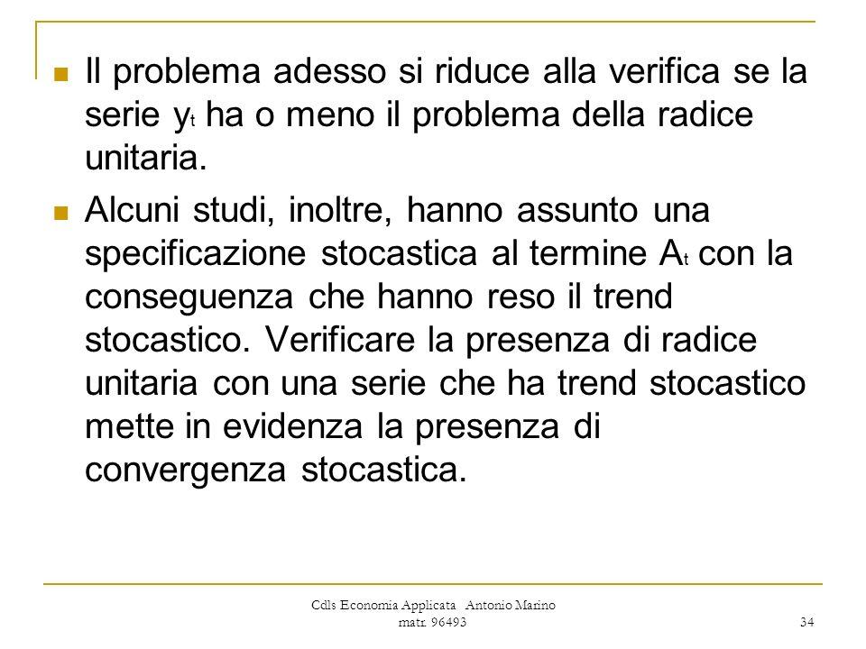 Cdls Economia Applicata Antonio Marino matr. 96493 34 Il problema adesso si riduce alla verifica se la serie y t ha o meno il problema della radice un