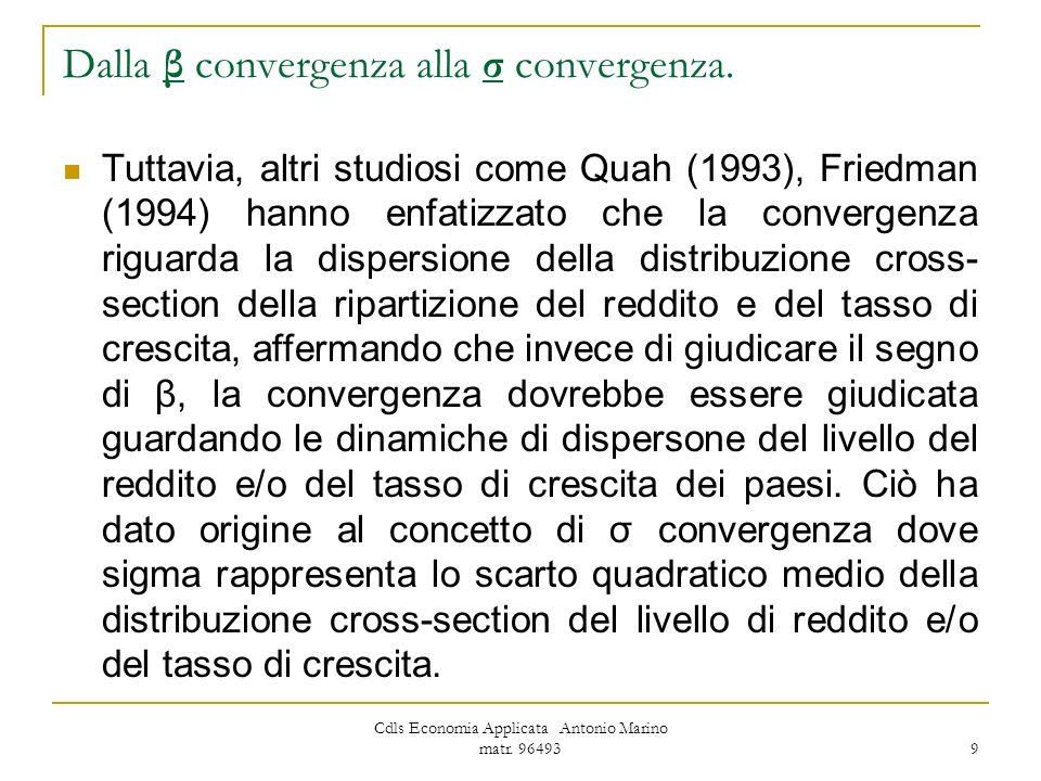 Cdls Economia Applicata Antonio Marino matr. 96493 9 Dalla β convergenza alla σ convergenza. Tuttavia, altri studiosi come Quah (1993), Friedman (1994