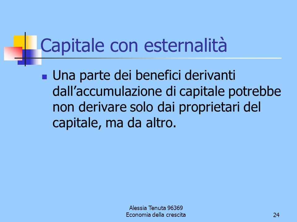 Alessia Tenuta 96369 Economia della crescita24 Capitale con esternalità Una parte dei benefici derivanti dallaccumulazione di capitale potrebbe non de