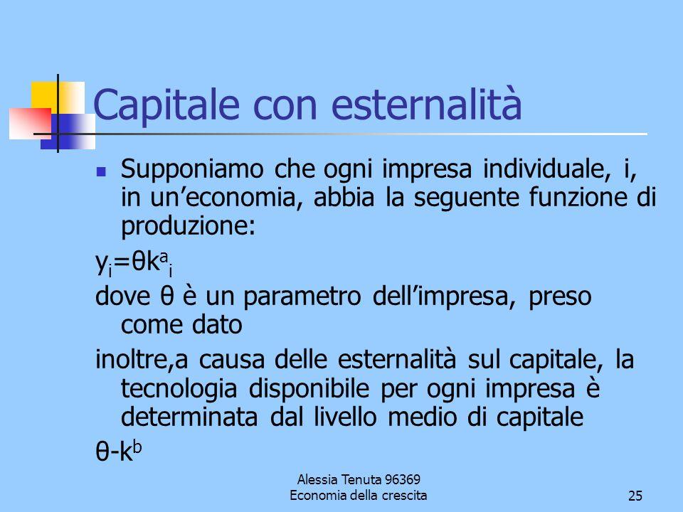 Alessia Tenuta 96369 Economia della crescita25 Capitale con esternalità Supponiamo che ogni impresa individuale, i, in uneconomia, abbia la seguente f
