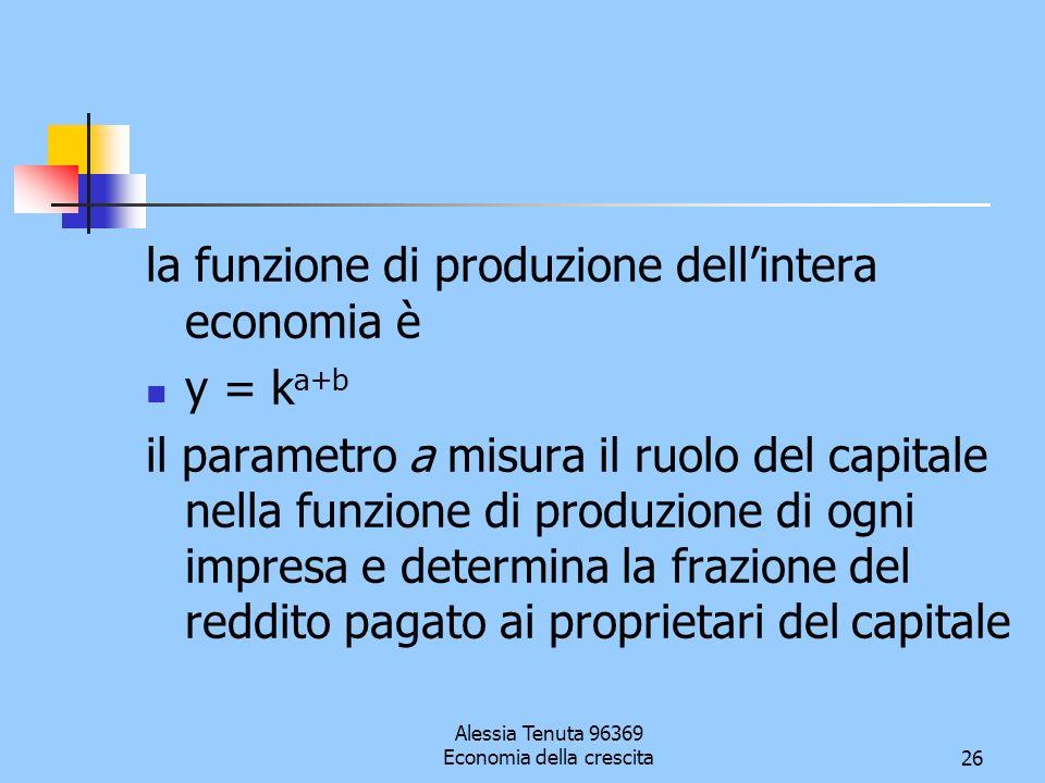 Alessia Tenuta 96369 Economia della crescita26 la funzione di produzione dellintera economia è y = k a+b il parametro a misura il ruolo del capitale n