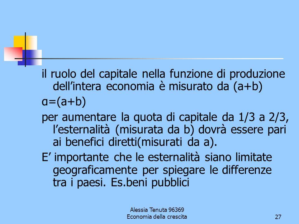 Alessia Tenuta 96369 Economia della crescita27 il ruolo del capitale nella funzione di produzione dellintera economia è misurato da (a+b) α=(a+b) per