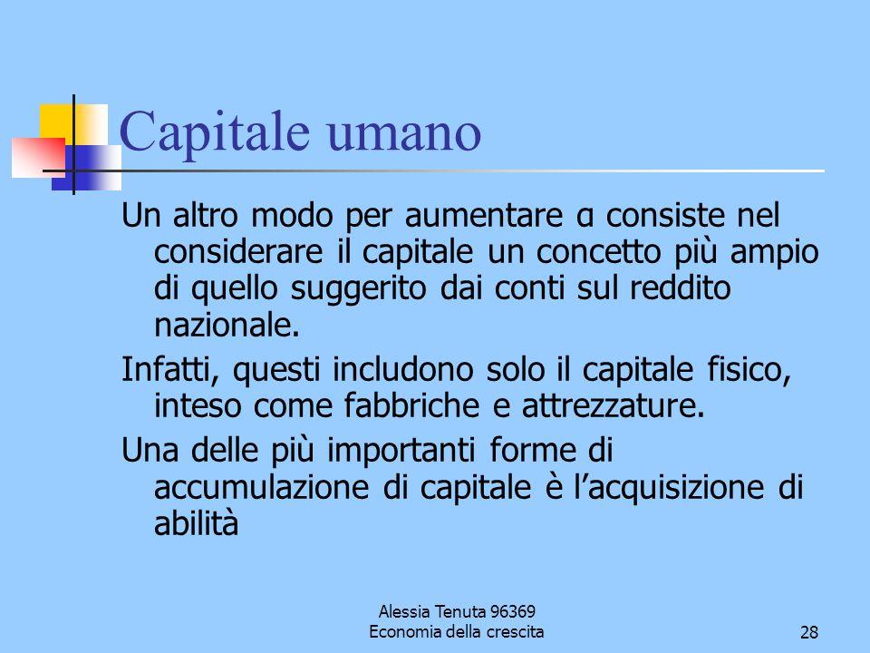 Alessia Tenuta 96369 Economia della crescita28 Capitale umano Un altro modo per aumentare α consiste nel considerare il capitale un concetto più ampio