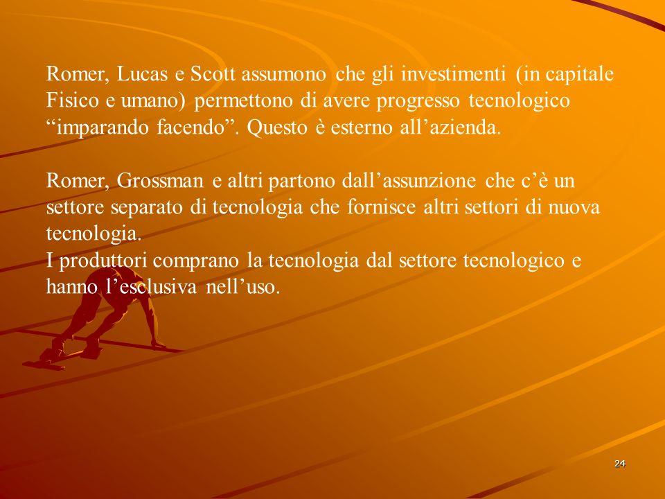 24 Romer, Lucas e Scott assumono che gli investimenti (in capitale Fisico e umano) permettono di avere progresso tecnologico imparando facendo.