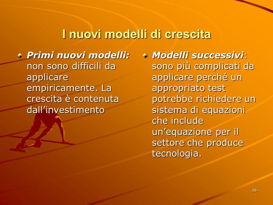 26 I nuovi modelli di crescita Primi nuovi modelli: non sono difficili da applicare empiricamente.