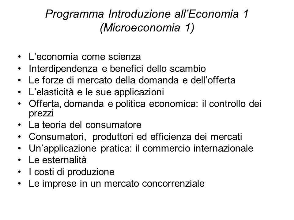 Programma Introduzione allEconomia 1 (Microeconomia 1) Leconomia come scienza Interdipendenza e benefici dello scambio Le forze di mercato della doman