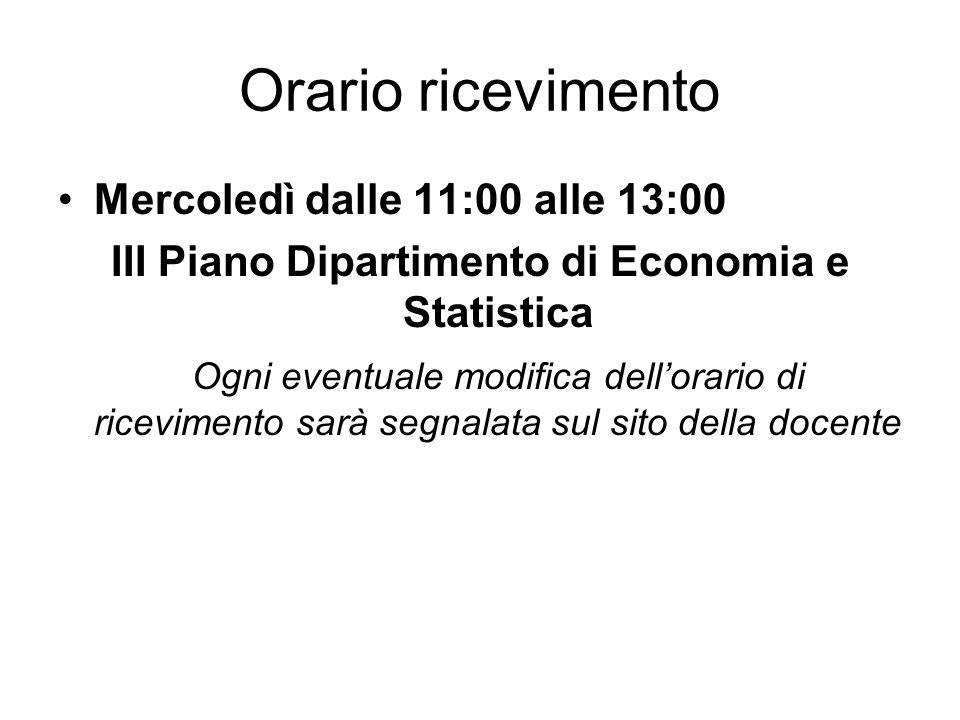 Orario ricevimento Mercoledì dalle 11:00 alle 13:00 III Piano Dipartimento di Economia e Statistica Ogni eventuale modifica dellorario di ricevimento