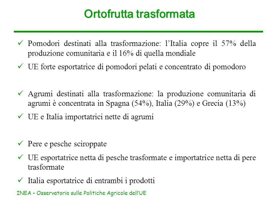 INEA – Osservatorio sulle Politiche Agricole dellUE Ortofrutta trasformata Pomodori destinati alla trasformazione: lItalia copre il 57% della produzione comunitaria e il 16% di quella mondiale UE forte esportatrice di pomodori pelati e concentrato di pomodoro Agrumi destinati alla trasformazione: la produzione comunitaria di agrumi è concentrata in Spagna (54%), Italia (29%) e Grecia (13%) UE e Italia importatrici nette di agrumi Pere e pesche sciroppate UE esportatrice netta di pesche trasformate e importatrice netta di pere trasformate Italia esportatrice di entrambi i prodotti