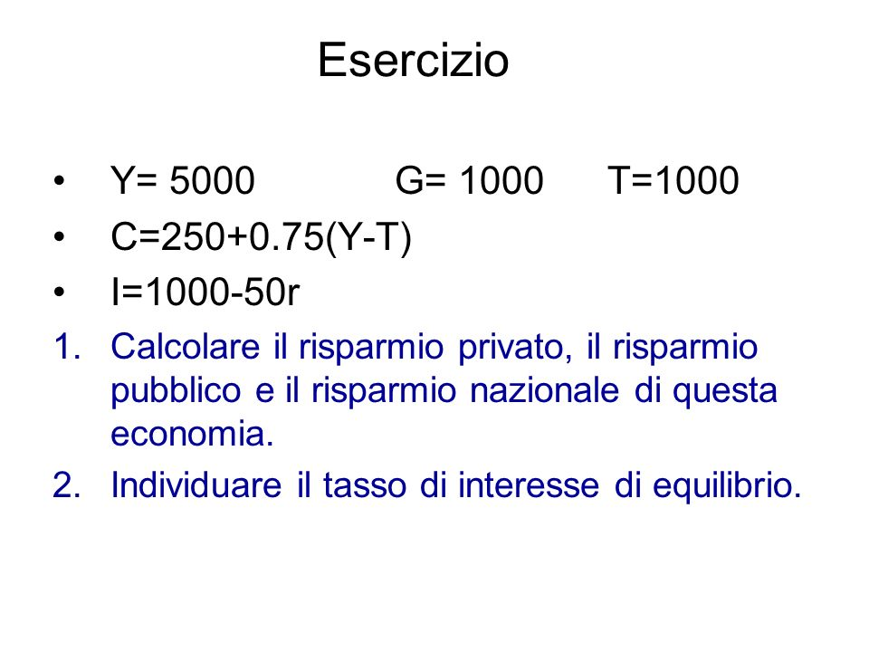 Esercizio Y= 5000 G= 1000 T=1000 C=250+0.75(Y-T) I=1000-50r 1.Calcolare il risparmio privato, il risparmio pubblico e il risparmio nazionale di questa economia.