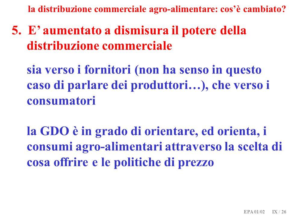 EPA 01/02 IX / 26 5. E aumentato a dismisura il potere della distribuzione commerciale la distribuzione commerciale agro-alimentare: cosè cambiato? si