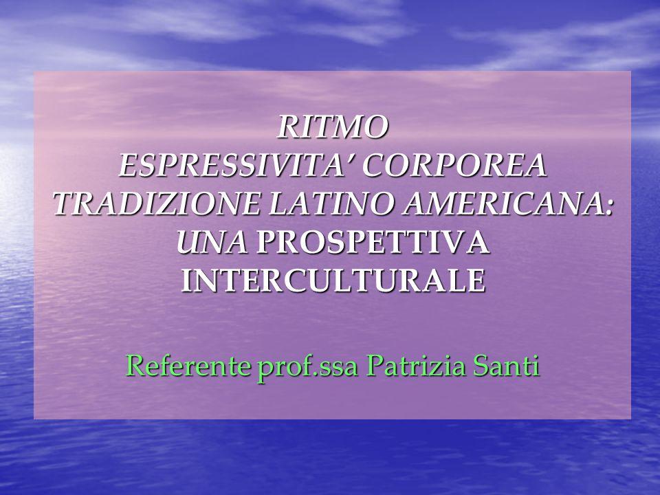 RITMO ESPRESSIVITA CORPOREA TRADIZIONE LATINO AMERICANA: UNA PROSPETTIVA INTERCULTURALE Referente prof.ssa Patrizia Santi