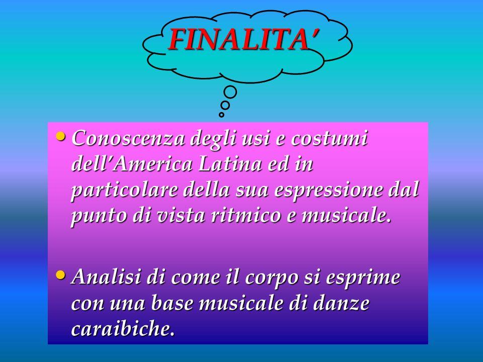 FINALITA Conoscenza degli usi e costumi dellAmerica Latina ed in particolare della sua espressione dal punto di vista ritmico e musicale. Analisi di c