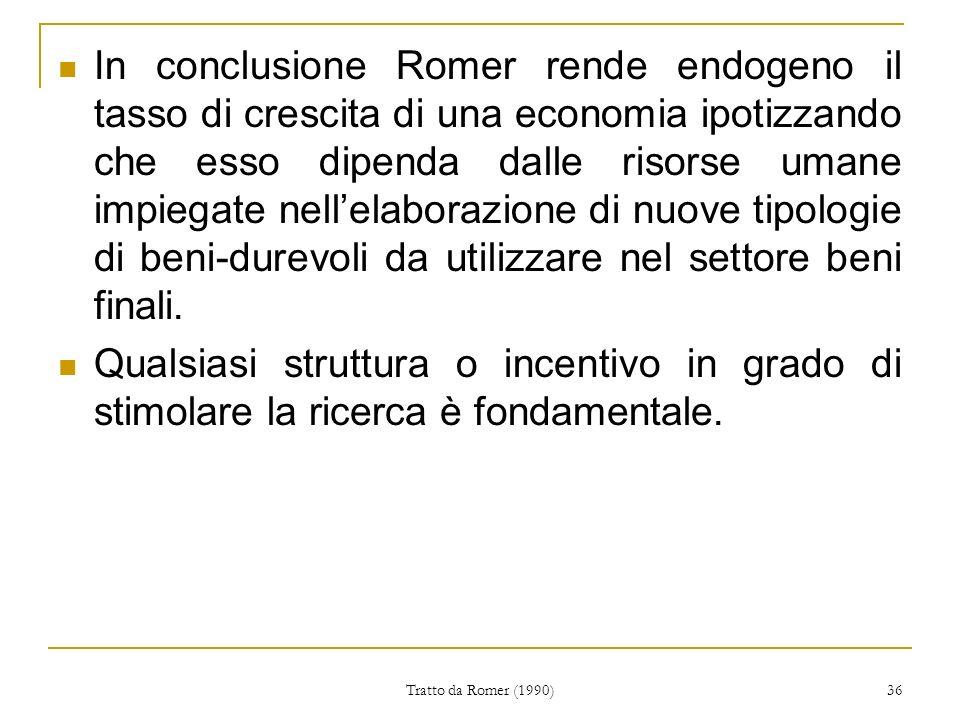 Tratto da Romer (1990) 36 In conclusione Romer rende endogeno il tasso di crescita di una economia ipotizzando che esso dipenda dalle risorse umane impiegate nellelaborazione di nuove tipologie di beni-durevoli da utilizzare nel settore beni finali.