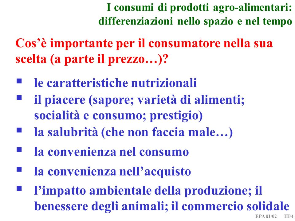 EPA 01/02 III/4 I consumi di prodotti agro-alimentari: differenziazioni nello spazio e nel tempo il piacere (sapore; varietà di alimenti; socialità e consumo; prestigio) la salubrità (che non faccia male…) le caratteristiche nutrizionali Cosè importante per il consumatore nella sua scelta (a parte il prezzo…).