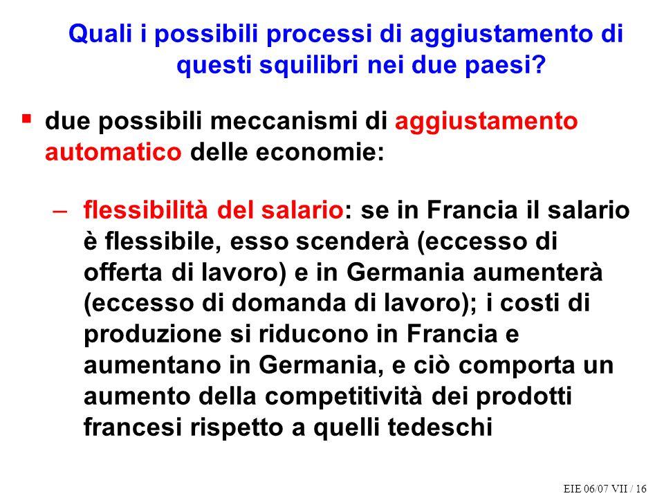 EIE 06/07 VII / 16 Quali i possibili processi di aggiustamento di questi squilibri nei due paesi? due possibili meccanismi di aggiustamento automatico