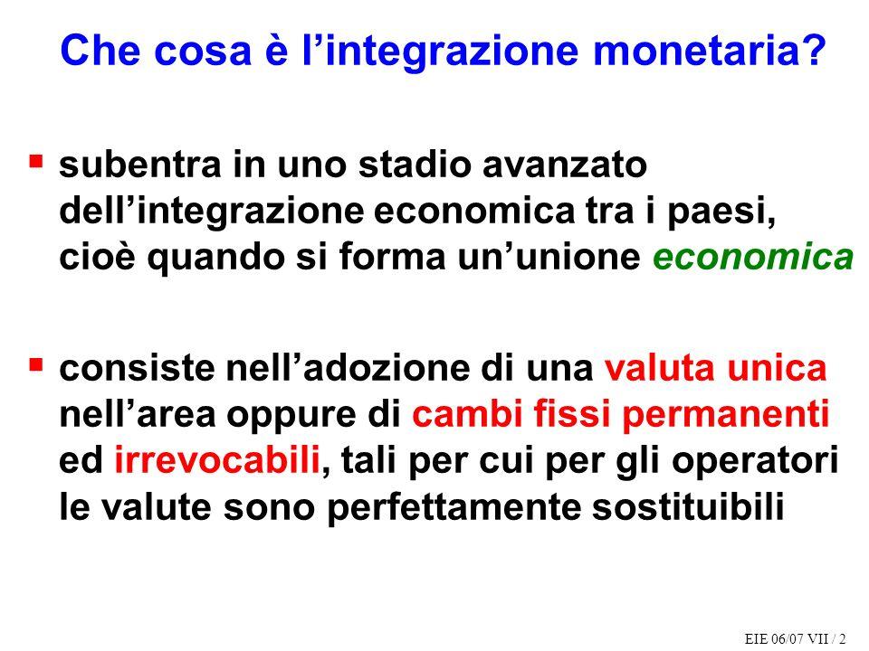 EIE 06/07 VII / 2 Che cosa è lintegrazione monetaria? subentra in uno stadio avanzato dellintegrazione economica tra i paesi, cioè quando si forma unu