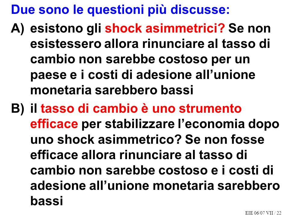 EIE 06/07 VII / 22 Due sono le questioni più discusse: A)esistono gli shock asimmetrici? Se non esistessero allora rinunciare al tasso di cambio non s