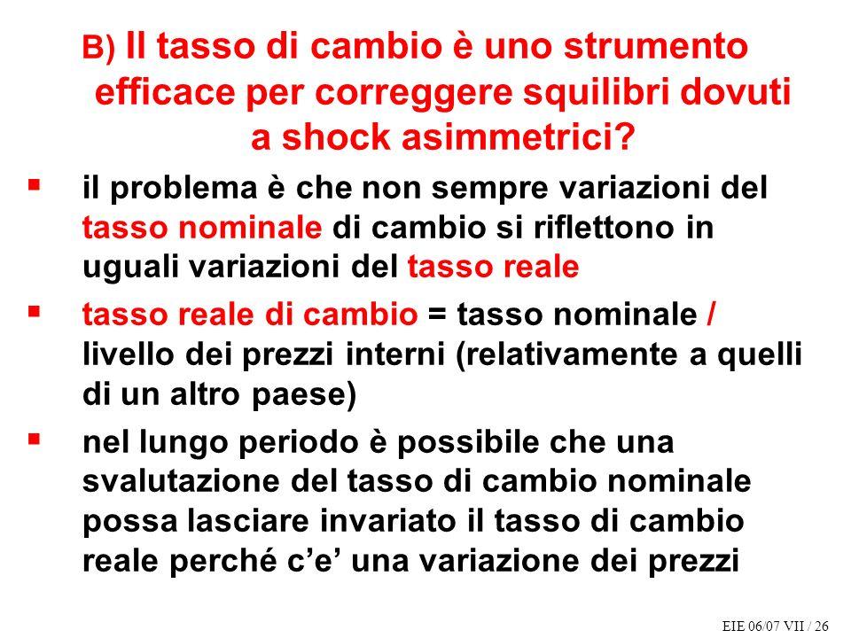 EIE 06/07 VII / 26 B) Il tasso di cambio è uno strumento efficace per correggere squilibri dovuti a shock asimmetrici.