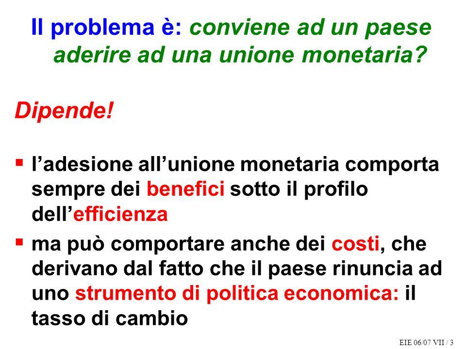 EIE 06/07 VII / 3 Il problema è: conviene ad un paese aderire ad una unione monetaria? Dipende! ladesione allunione monetaria comporta sempre dei bene