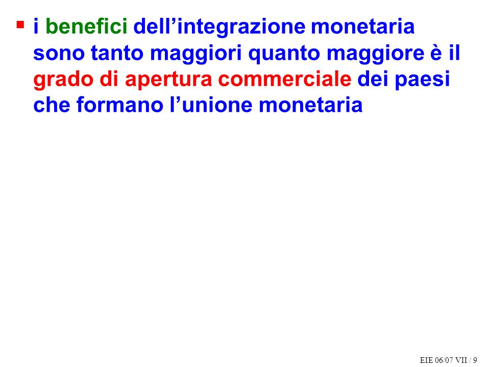 EIE 06/07 VII / 9 i benefici dellintegrazione monetaria sono tanto maggiori quanto maggiore è il grado di apertura commerciale dei paesi che formano lunione monetaria