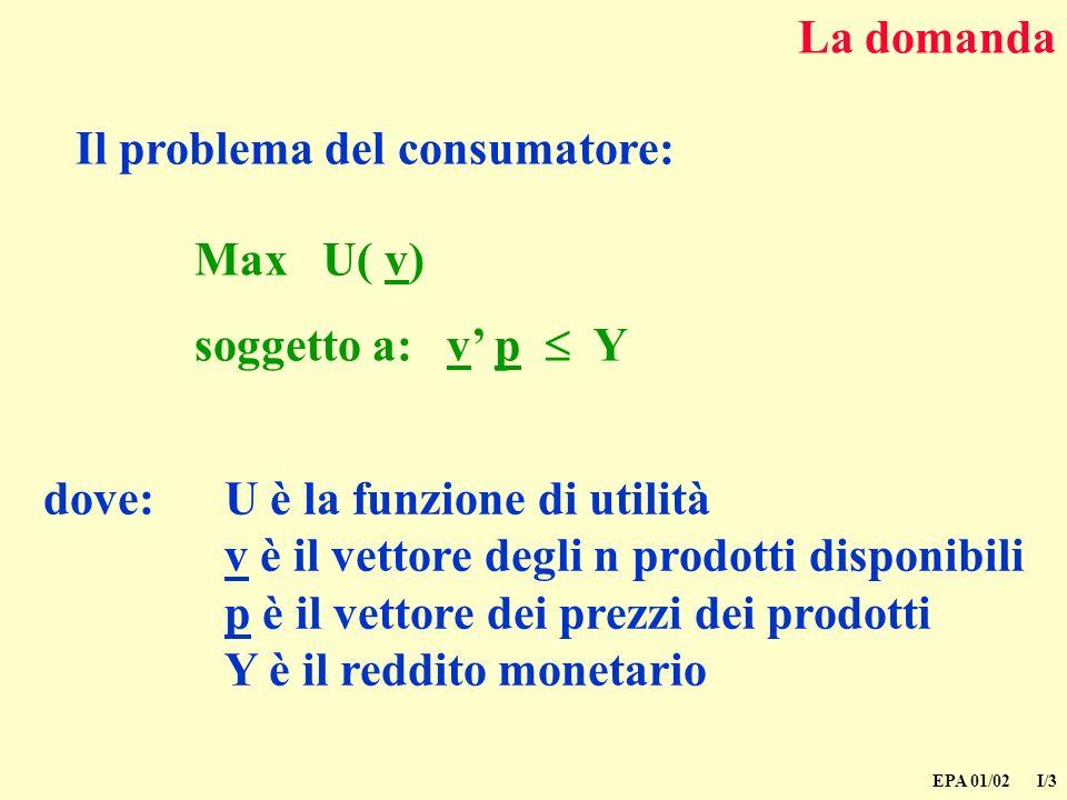 EPA 01/02 I/3 La domanda Il problema del consumatore: dove:U è la funzione di utilità v è il vettore degli n prodotti disponibili p è il vettore dei prezzi dei prodotti Y è il reddito monetario Max U( v) soggetto a: v p Y