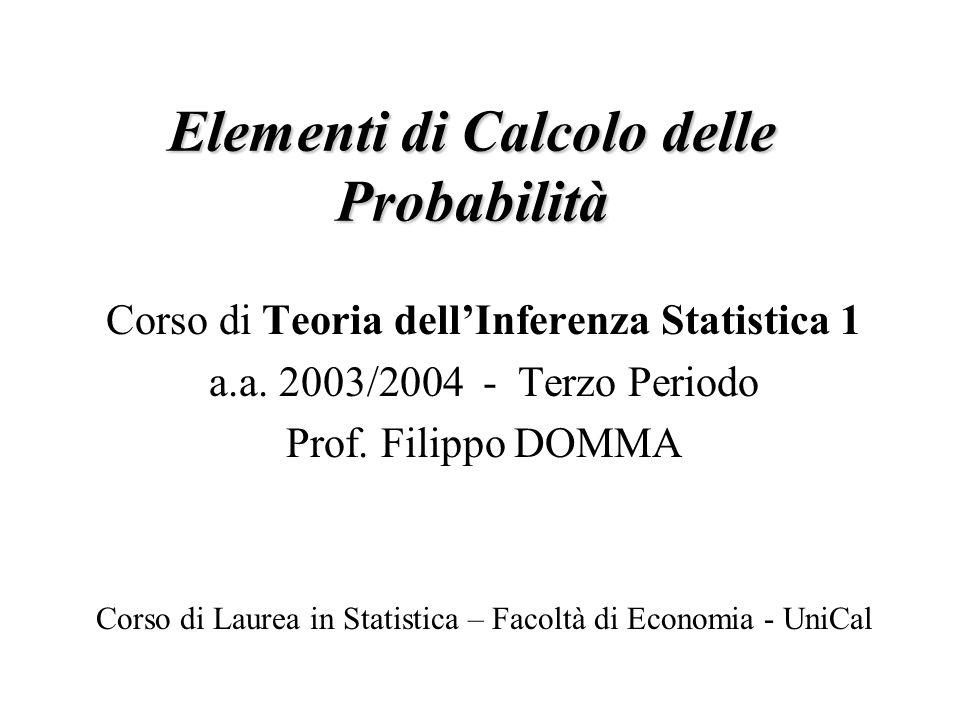 Elementi di Calcolo delle Probabilità Corso di Teoria dellInferenza Statistica 1 a.a. 2003/2004 - Terzo Periodo Prof. Filippo DOMMA Corso di Laurea in