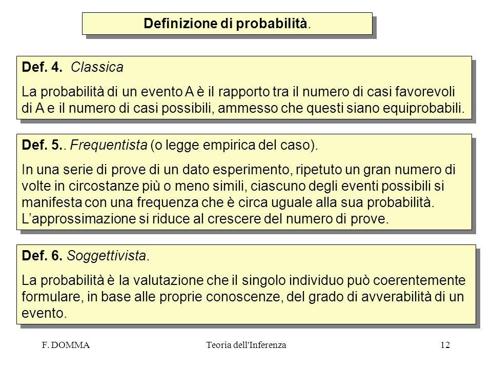 F. DOMMATeoria dell'Inferenza12 Def. 4. Classica La probabilità di un evento A è il rapporto tra il numero di casi favorevoli di A e il numero di casi