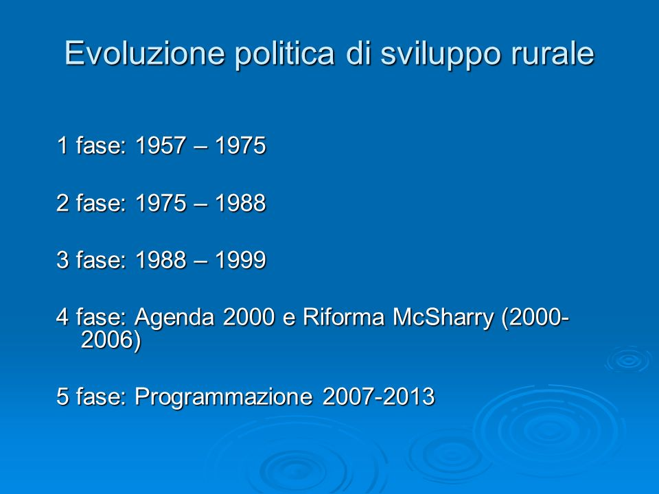 Evoluzione politica di sviluppo rurale 1 fase: 1957 – 1975 2 fase: 1975 – 1988 3 fase: 1988 – 1999 4 fase: Agenda 2000 e Riforma McSharry (2000- 2006)