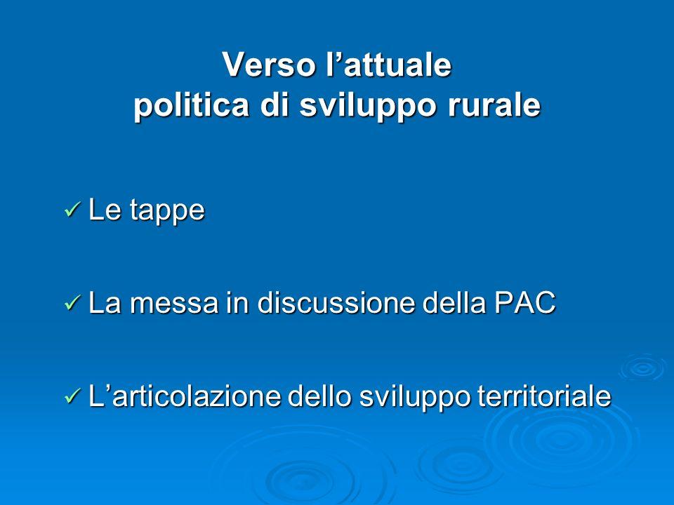 Verso lattuale politica di sviluppo rurale Le tappe Le tappe La messa in discussione della PAC La messa in discussione della PAC Larticolazione dello