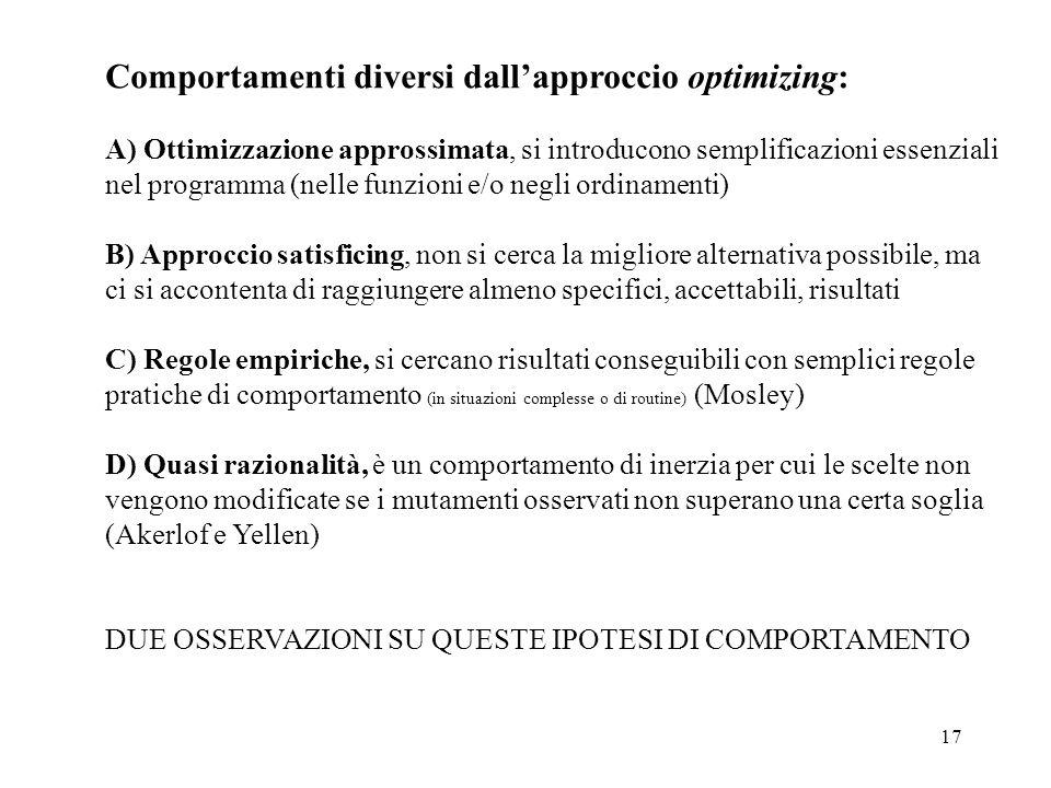 17 Comportamenti diversi dallapproccio optimizing: A) Ottimizzazione approssimata, si introducono semplificazioni essenziali nel programma (nelle funzioni e/o negli ordinamenti) B) Approccio satisficing, non si cerca la migliore alternativa possibile, ma ci si accontenta di raggiungere almeno specifici, accettabili, risultati C) Regole empiriche, si cercano risultati conseguibili con semplici regole pratiche di comportamento (in situazioni complesse o di routine) (Mosley) D) Quasi razionalità, è un comportamento di inerzia per cui le scelte non vengono modificate se i mutamenti osservati non superano una certa soglia (Akerlof e Yellen) DUE OSSERVAZIONI SU QUESTE IPOTESI DI COMPORTAMENTO