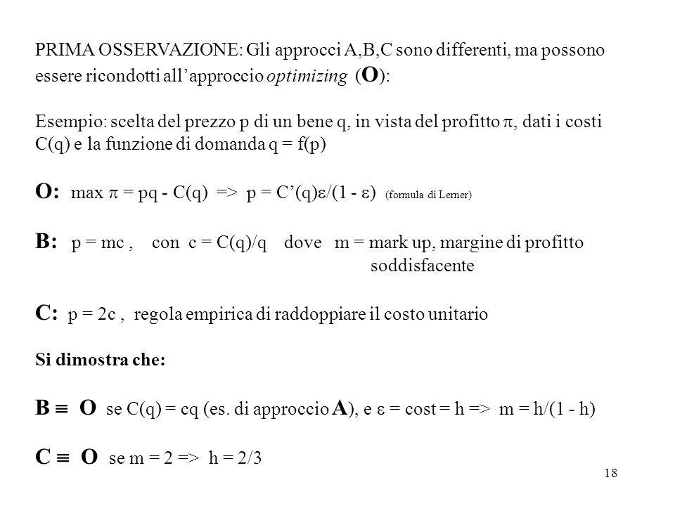 18 PRIMA OSSERVAZIONE: Gli approcci A,B,C sono differenti, ma possono essere ricondotti allapproccio optimizing ( O ): Esempio: scelta del prezzo p di un bene q, in vista del profitto, dati i costi C(q) e la funzione di domanda q = f(p) O: max = pq - C(q) => p = C(q) /(1 - ) (formula di Lerner) B: p = mc, con c = C(q)/q dove m = mark up, margine di profitto soddisfacente C: p = 2c, regola empirica di raddoppiare il costo unitario Si dimostra che: B O se C(q) = cq (es.