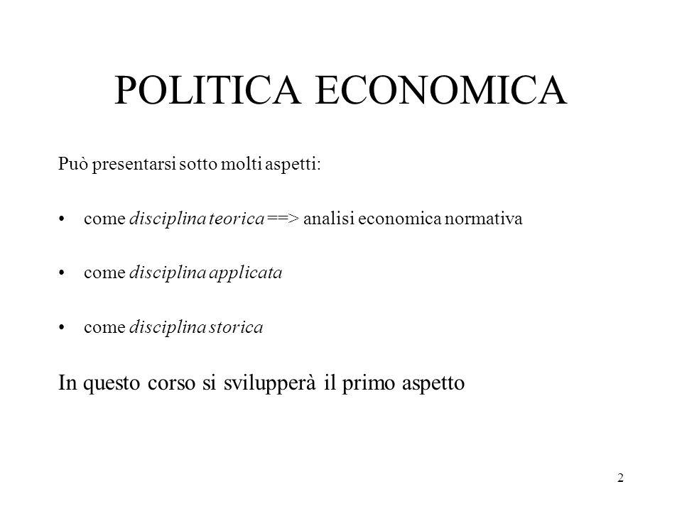 2 POLITICA ECONOMICA Può presentarsi sotto molti aspetti: come disciplina teorica ==> analisi economica normativa come disciplina applicata come disciplina storica In questo corso si svilupperà il primo aspetto