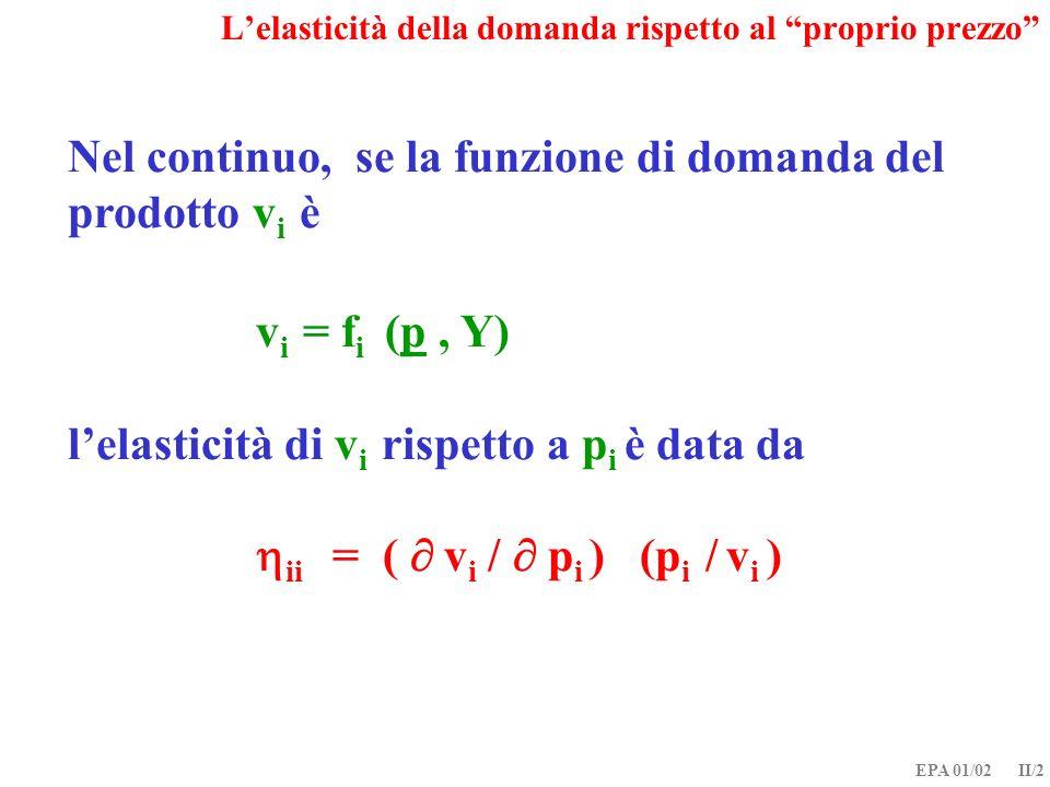 EPA 01/02 II/2 Nel continuo, se la funzione di domanda del prodotto v i è v i = f i (p, Y) lelasticità di v i rispetto a p i è data da ii = ( v i / p