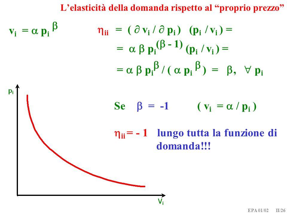 EPA 01/02 II/26 Lelasticità della domanda rispetto al proprio prezzo Se = -1 ( v i = / p i ) ii = - 1 lungo tutta la funzione di domanda!!! v i = p i