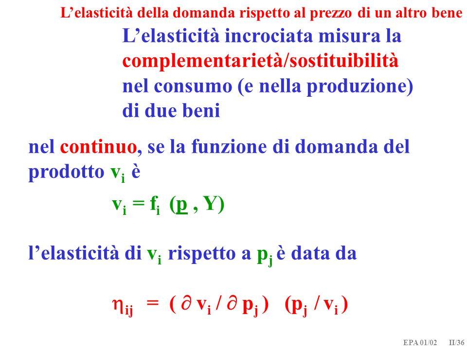 EPA 01/02 II/36 nel continuo, se la funzione di domanda del prodotto v i è v i = f i (p, Y) lelasticità di v i rispetto a p j è data da ij = ( v i / p