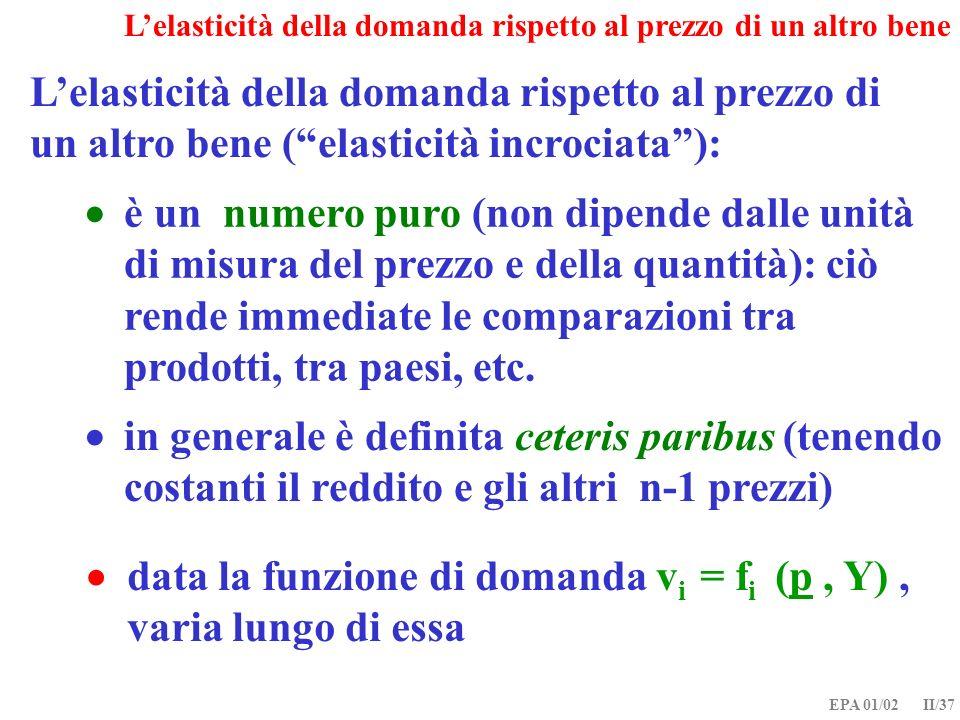 EPA 01/02 II/37 Lelasticità della domanda rispetto al prezzo di un altro bene (elasticità incrociata): data la funzione di domanda v i = f i (p, Y), v