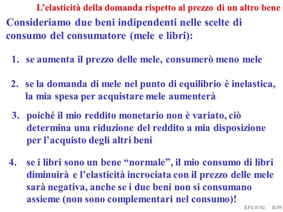 EPA 01/02 II/39 Lelasticità della domanda rispetto al prezzo di un altro bene Consideriamo due beni indipendenti nelle scelte di consumo del consumato